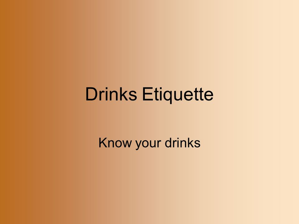 Drinks Etiquette Know your drinks