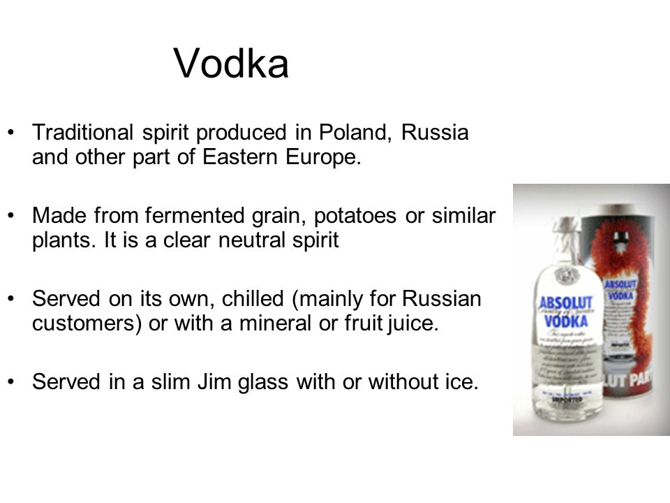 Vodka Traditional spirit produced in Poland, Russia and other part of Eastern Europe.