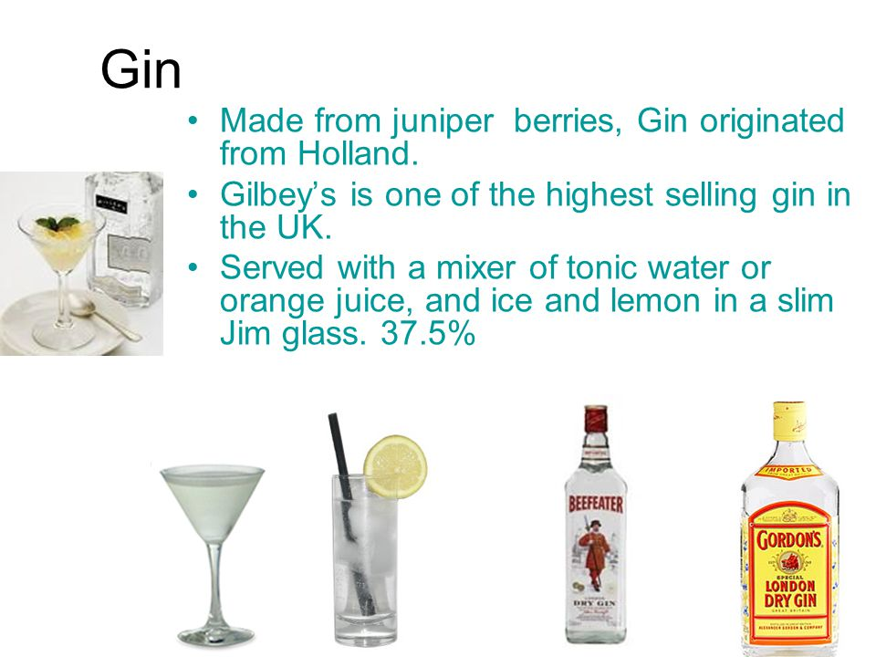 Gin Made from juniper berries, Gin originated from Holland.