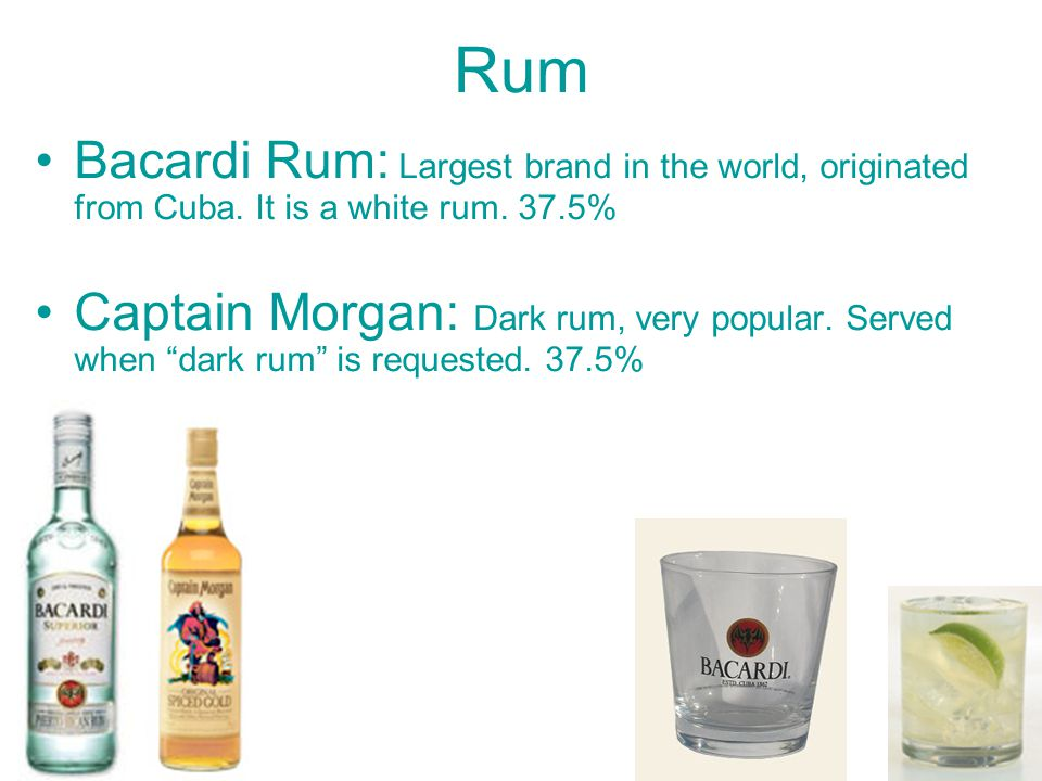 Rum Bacardi Rum: Largest brand in the world, originated from Cuba. It is a white rum. 37.5%