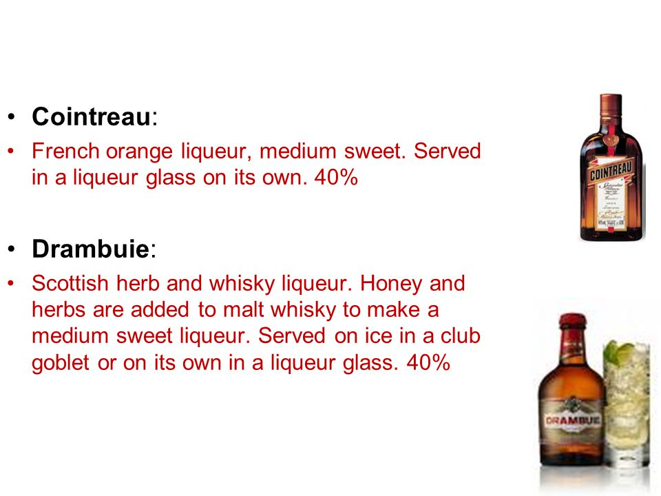 Cointreau: French orange liqueur, medium sweet. Served in a liqueur glass on its own. 40% Drambuie:
