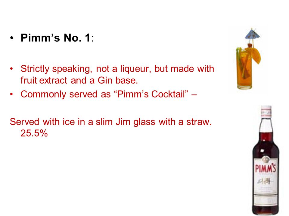 Pimm's No. 1: Strictly speaking, not a liqueur, but made with fruit extract and a Gin base. Commonly served as Pimm's Cocktail –