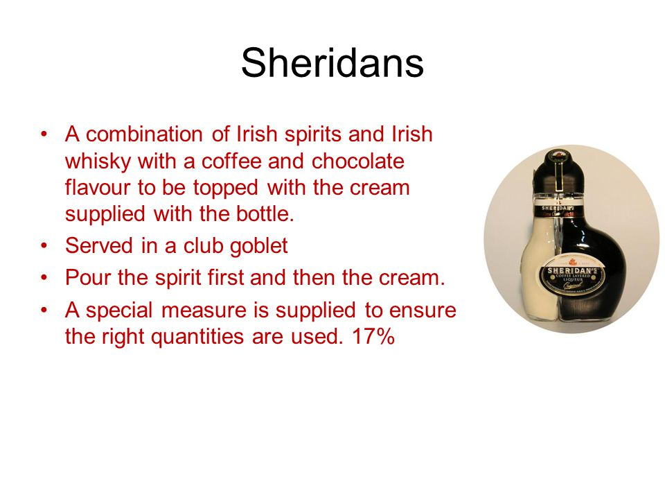 Sheridans A combination of Irish spirits and Irish whisky with a coffee and chocolate flavour to be topped with the cream supplied with the bottle.