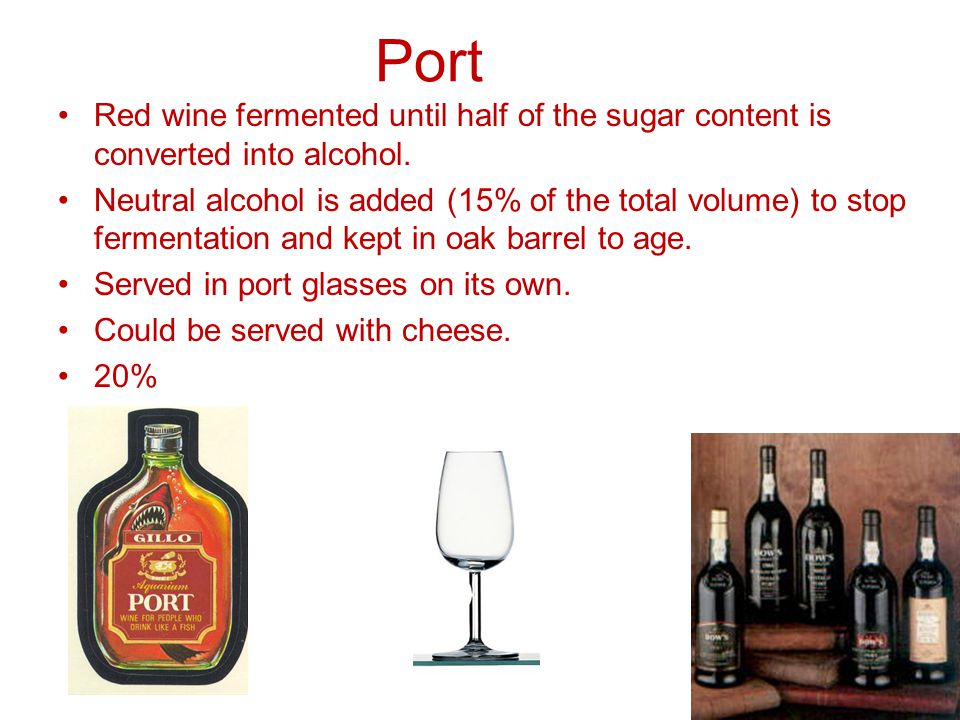 Port Red wine fermented until half of the sugar content is converted into alcohol.