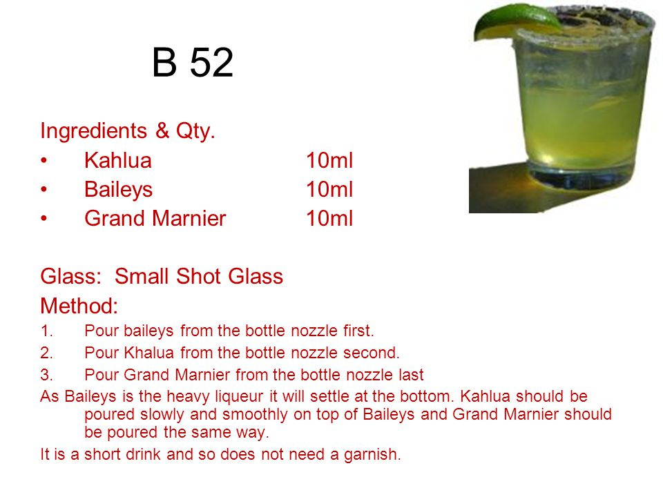 B 52 Ingredients & Qty. Kahlua 10ml Baileys 10ml Grand Marnier 10ml