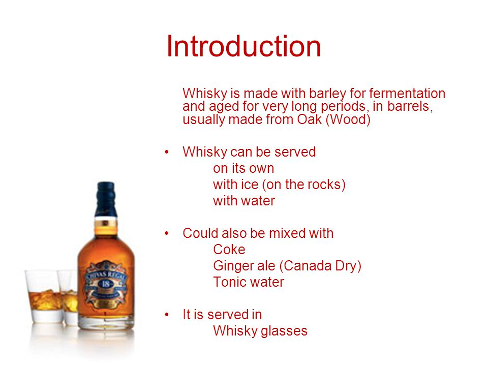 Introduction Whisky is made with barley for fermentation and aged for very long periods, in barrels, usually made from Oak (Wood)