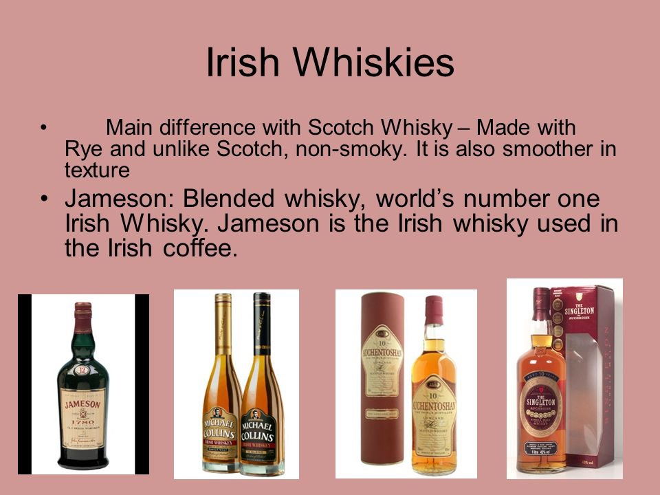 Irish Whiskies Main difference with Scotch Whisky – Made with Rye and unlike Scotch, non-smoky. It is also smoother in texture.