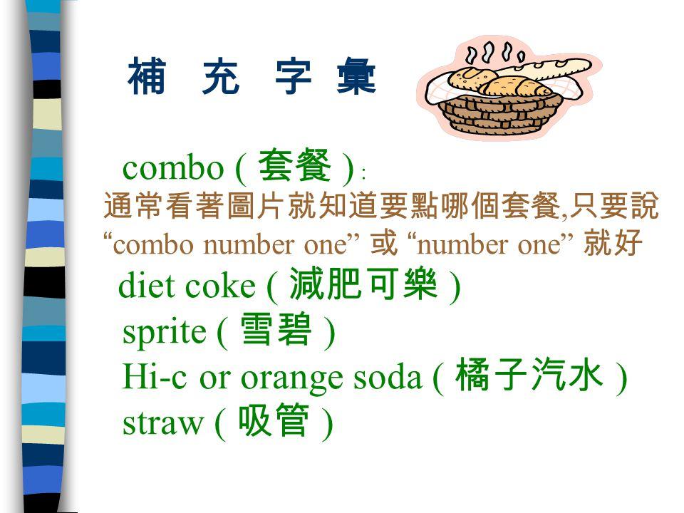 補 充 字 彙 combo ( 套餐 ) : sprite ( 雪碧 ) Hi-c or orange soda ( 橘子汽水 )