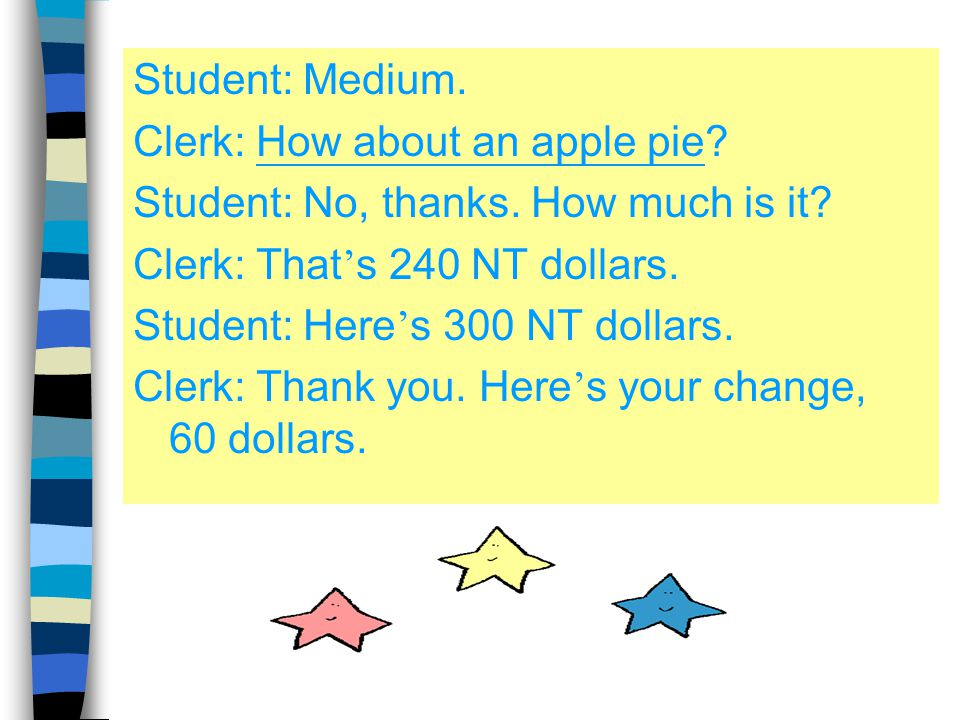 Student: Medium. Clerk: How about an apple pie Student: No, thanks. How much is it Clerk: That's 240 NT dollars.