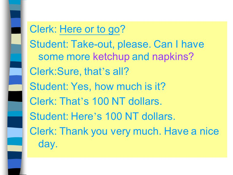 Clerk: Here or to go Student: Take-out, please. Can I have some more ketchup and napkins Clerk:Sure, that's all