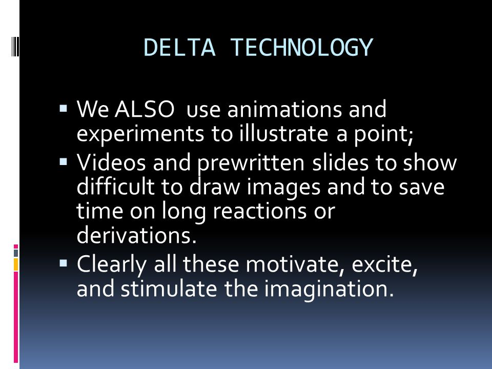 DELTA TECHNOLOGY We ALSO use animations and experiments to illustrate a point;