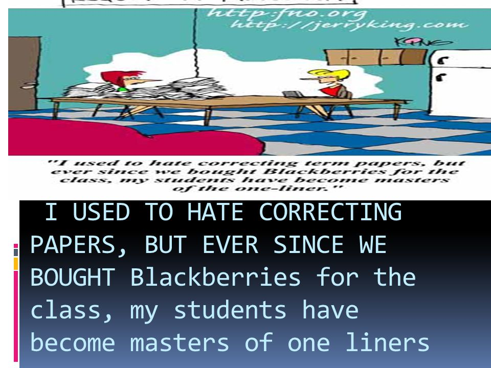 I USED TO HATE CORRECTING PAPERS, BUT EVER SINCE WE BOUGHT Blackberries for the class, my students have become masters of one liners