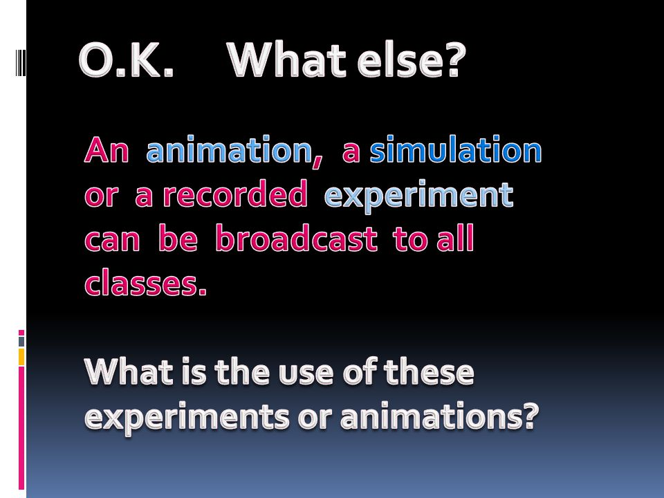 O.K. What else An animation, a simulation or a recorded experiment can be broadcast to all classes.