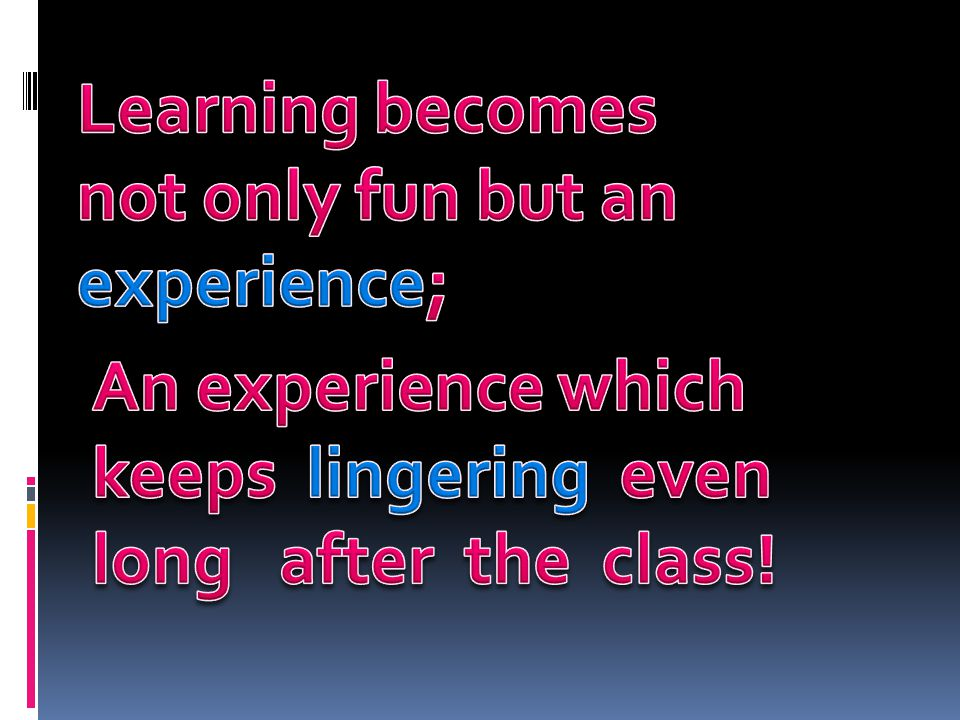 Learning becomes not only fun but an experience;