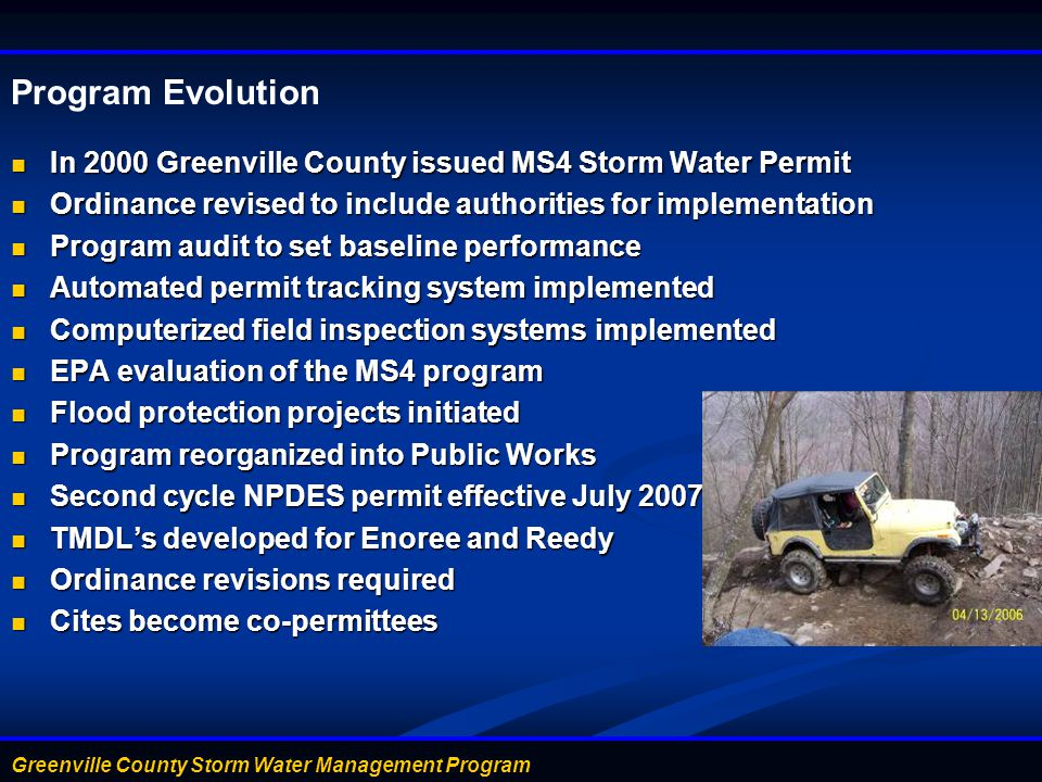 Program Evolution In 2000 Greenville County issued MS4 Storm Water Permit. Ordinance revised to include authorities for implementation.