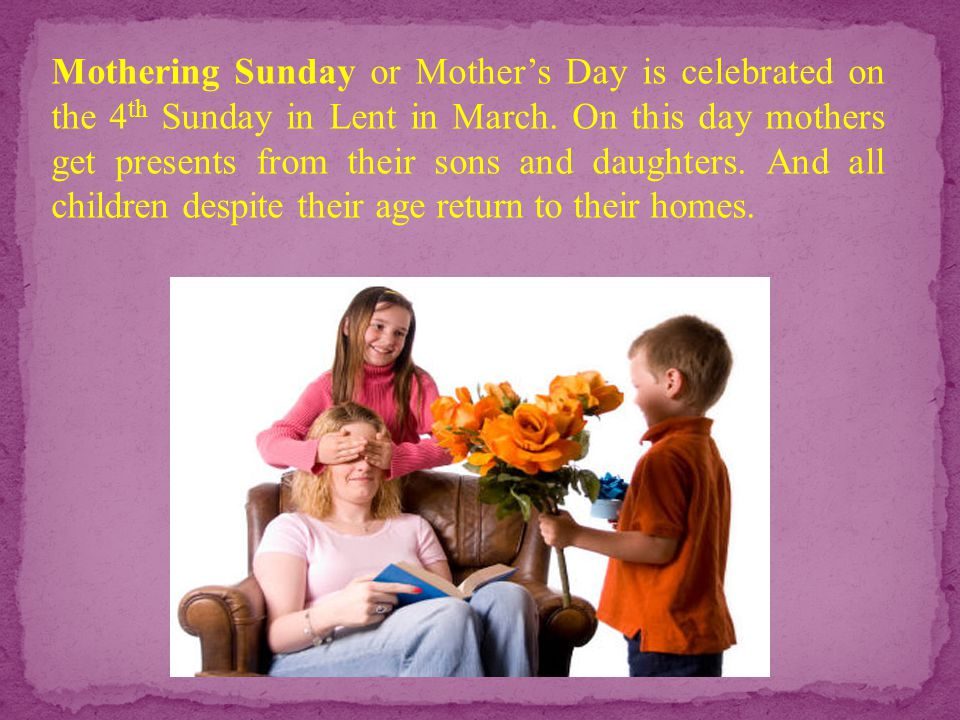 Mothering Sunday or Mother's Day is celebrated on the 4th Sunday in Lent in March.