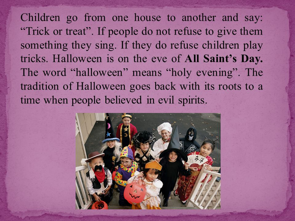 Children go from one house to another and say: Trick or treat