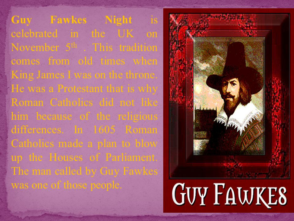 Guy Fawkes Night is celebrated in the UK on November 5th