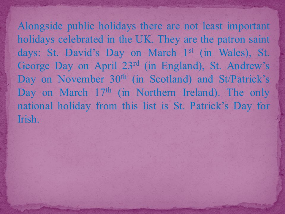 Alongside public holidays there are not least important holidays celebrated in the UK.