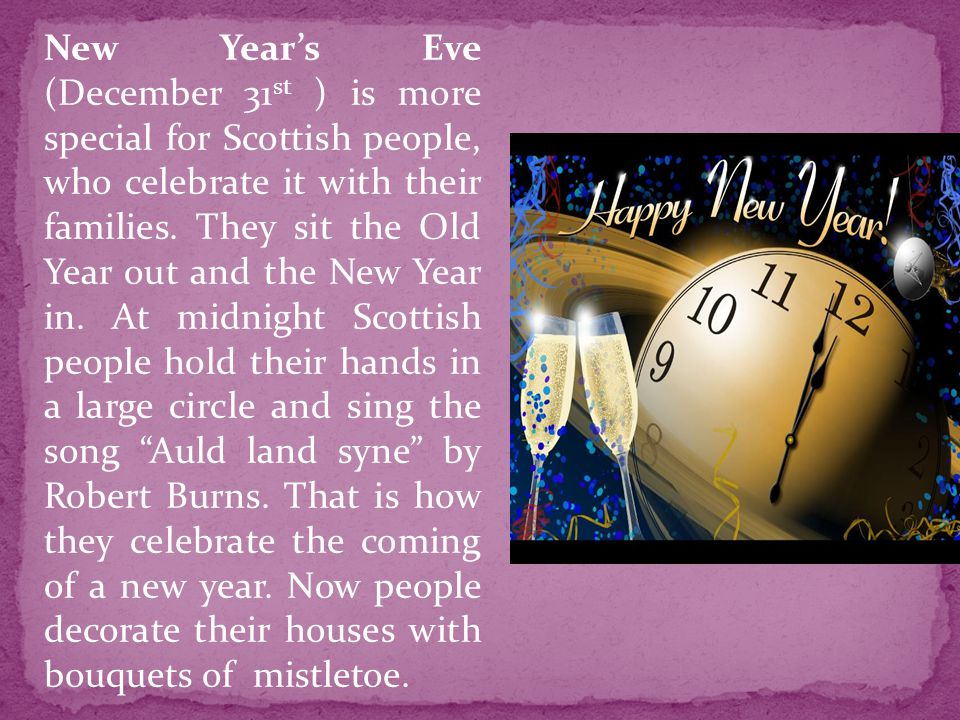 New Year's Eve (December 31st ) is more special for Scottish people, who celebrate it with their families.