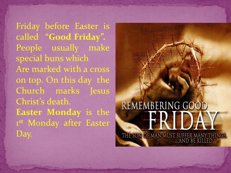 Friday before Easter is called Good Friday .