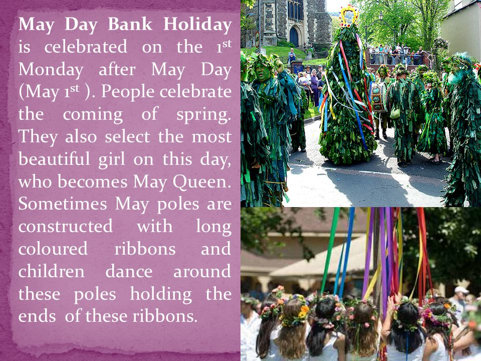 May Day Bank Holiday is celebrated on the 1st Monday after May Day (May 1st ).