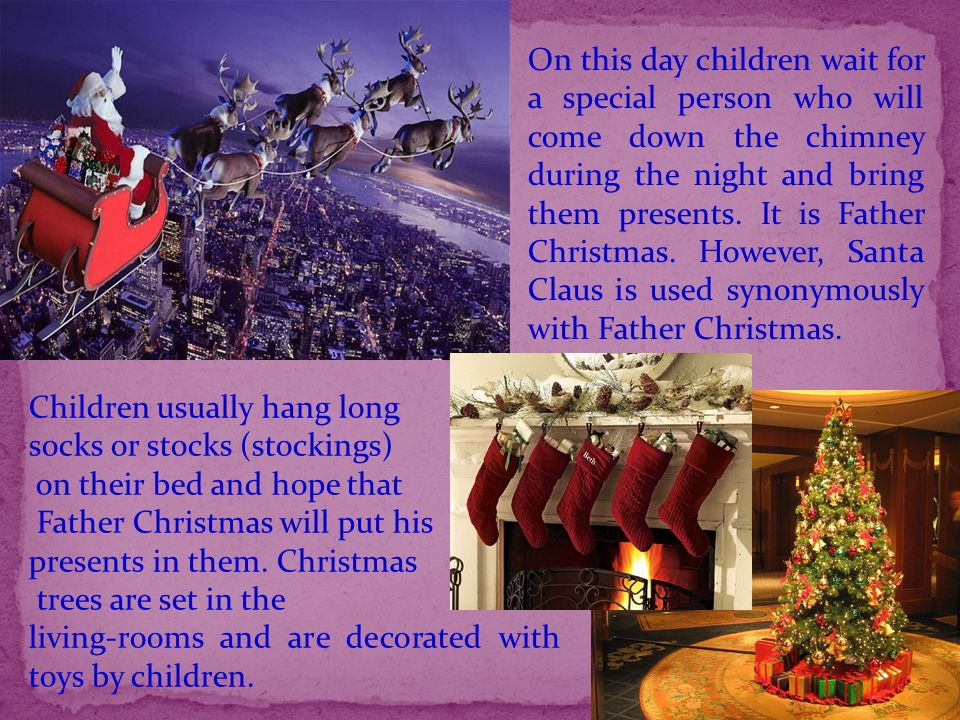 On this day children wait for a special person who will come down the chimney during the night and bring them presents. It is Father Christmas. However, Santa Claus is used synonymously with Father Christmas.