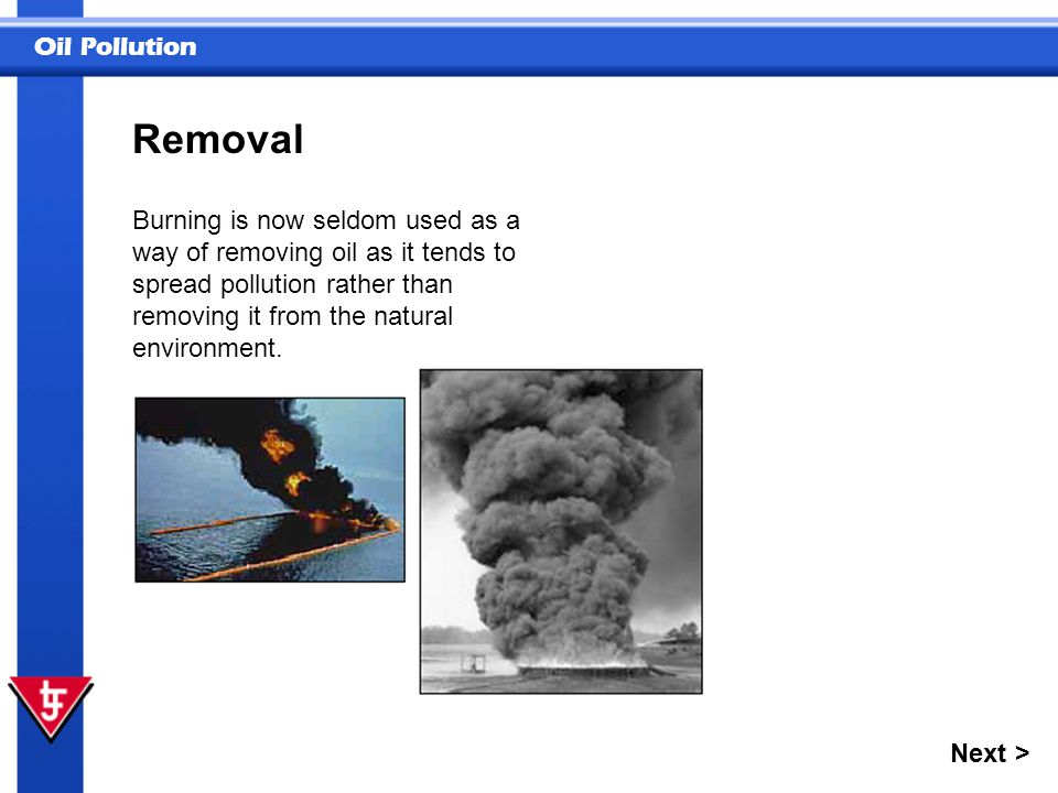 Removal Burning is now seldom used as a way of removing oil as it tends to spread pollution rather than removing it from the natural environment.