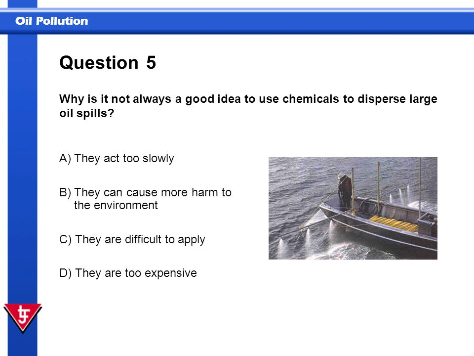 Question 5. Why is it not always a good idea to use chemicals to disperse large oil spills A) They act too slowly.