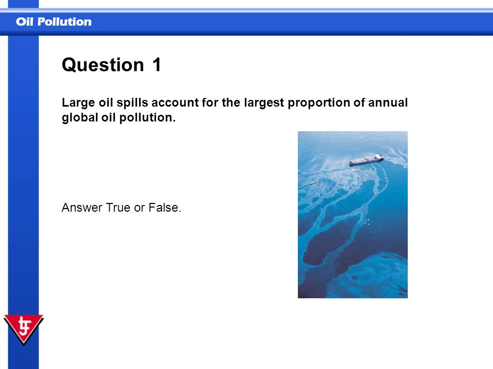 Question 1. Large oil spills account for the largest proportion of annual global oil pollution.