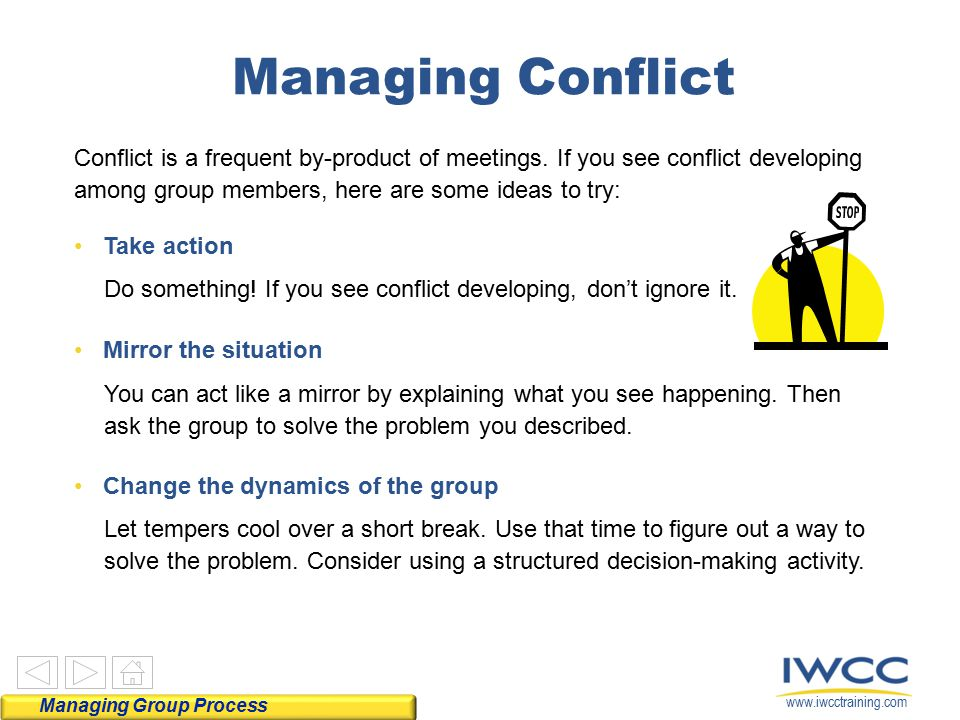 Managing Conflict Conflict is a frequent by-product of meetings. If you see conflict developing among group members, here are some ideas to try: