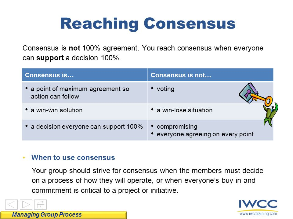 Reaching Consensus Consensus is not 100% agreement. You reach consensus when everyone can support a decision 100%.