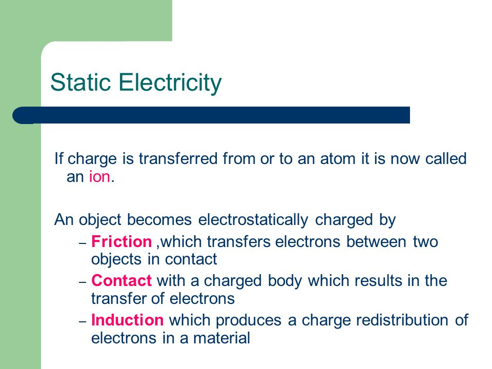 Static Electricity If charge is transferred from or to an atom it is now called an ion. An object becomes electrostatically charged by.