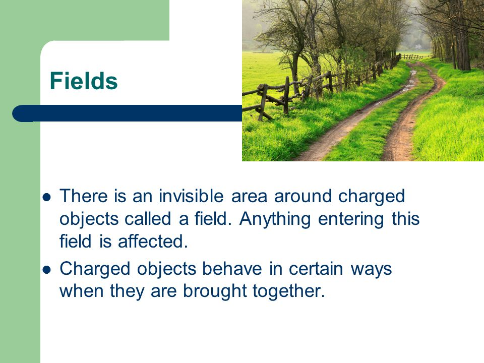 Fields There is an invisible area around charged objects called a field. Anything entering this field is affected.