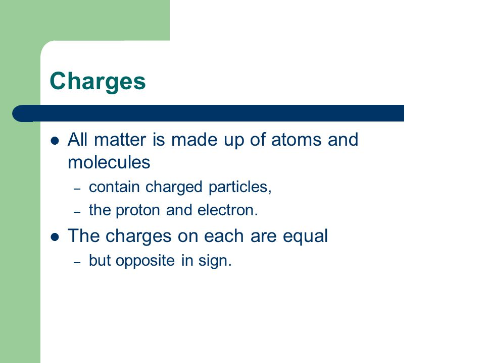 Charges All matter is made up of atoms and molecules