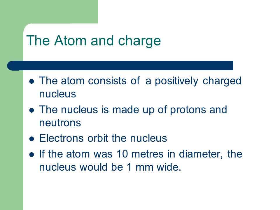 The Atom and charge The atom consists of a positively charged nucleus