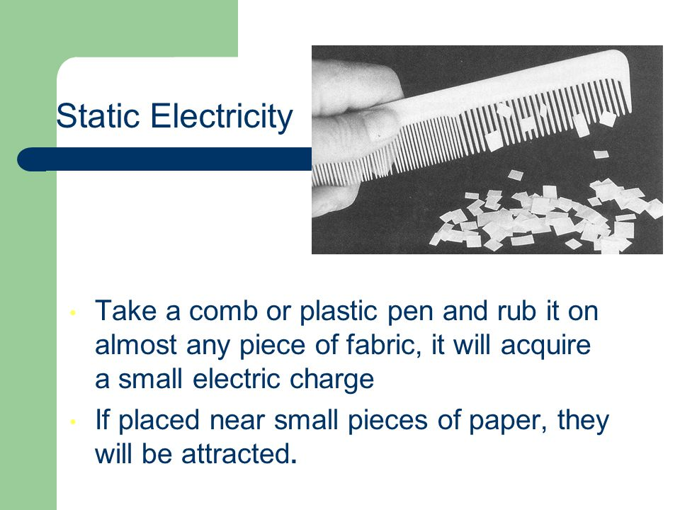 Static Electricity Take a comb or plastic pen and rub it on almost any piece of fabric, it will acquire a small electric charge.