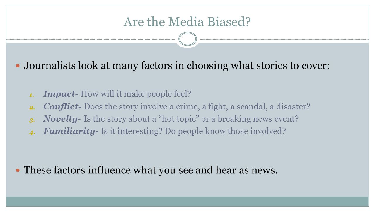 Are the Media Biased Journalists look at many factors in choosing what stories to cover: Impact- How will it make people feel