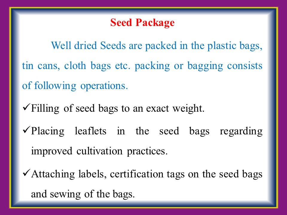 Seed Package Well dried Seeds are packed in the plastic bags, tin cans, cloth bags etc. packing or bagging consists of following operations.