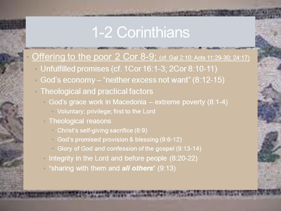 1-2 Corinthians Offering to the poor 2 Cor 8-9; (cf. Gal 2:10; Acts 11:29-30; 24:17) Unfulfilled promises (cf. 1Cor 16:1-3; 2Cor 8:10-11)