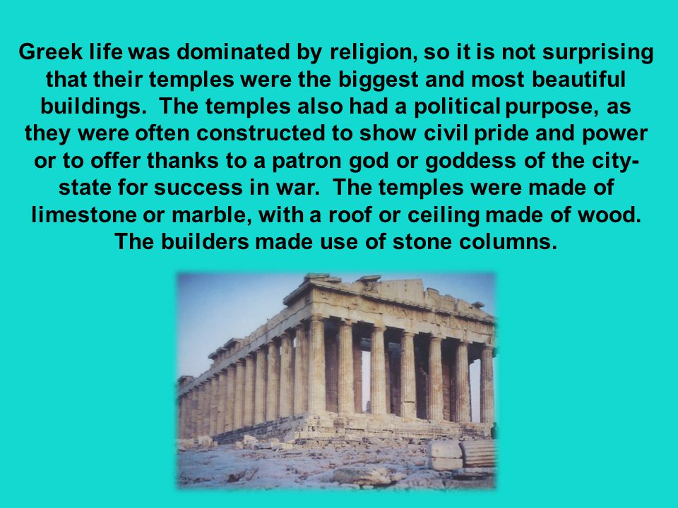 Greek life was dominated by religion, so it is not surprising that their temples were the biggest and most beautiful buildings.