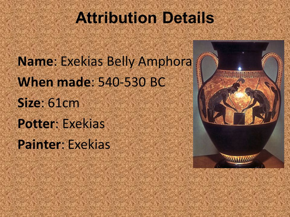 Attribution Details Name: Exekias Belly Amphora When made: 540-530 BC Size: 61cm Potter: Exekias Painter: Exekias