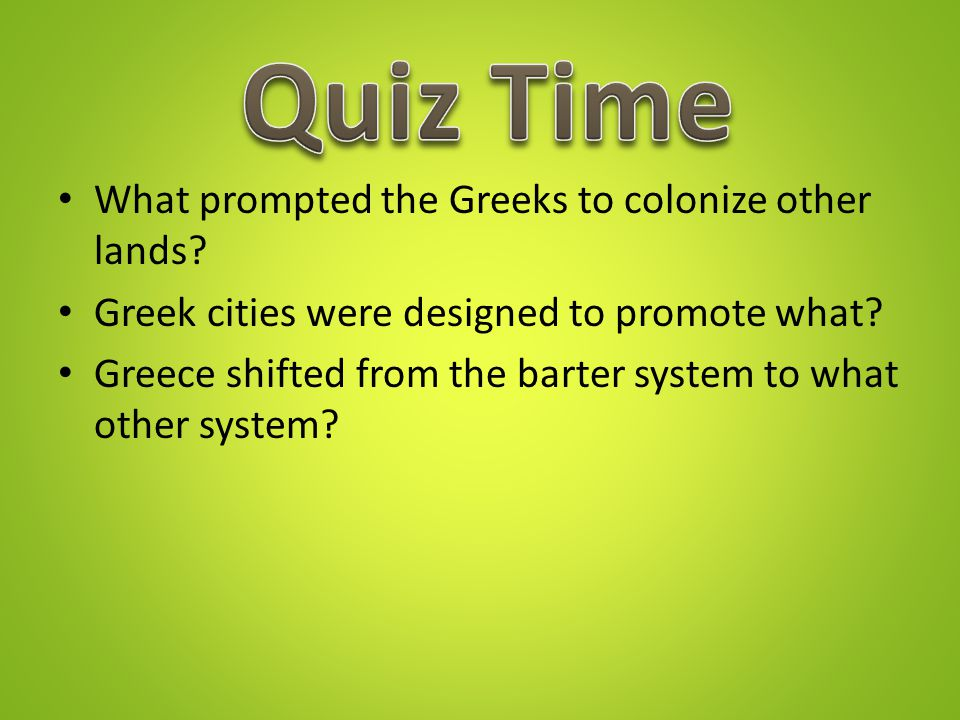 Quiz Time What prompted the Greeks to colonize other lands