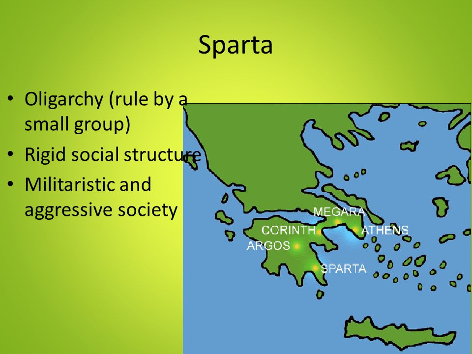Sparta Oligarchy (rule by a small group) Rigid social structure