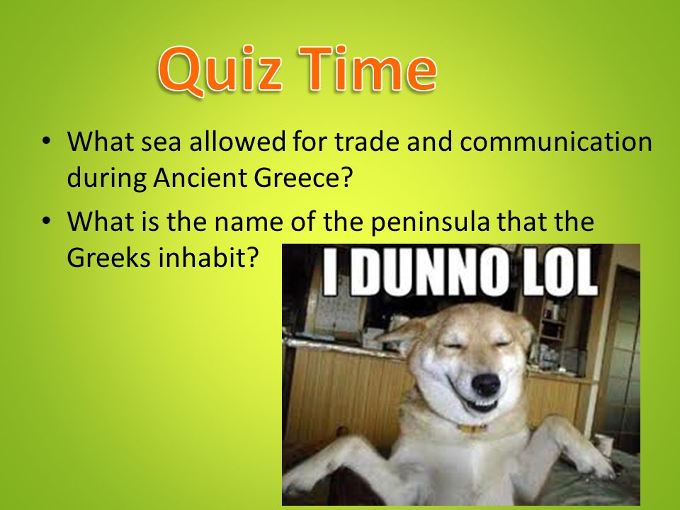 Quiz Time What sea allowed for trade and communication during Ancient Greece.