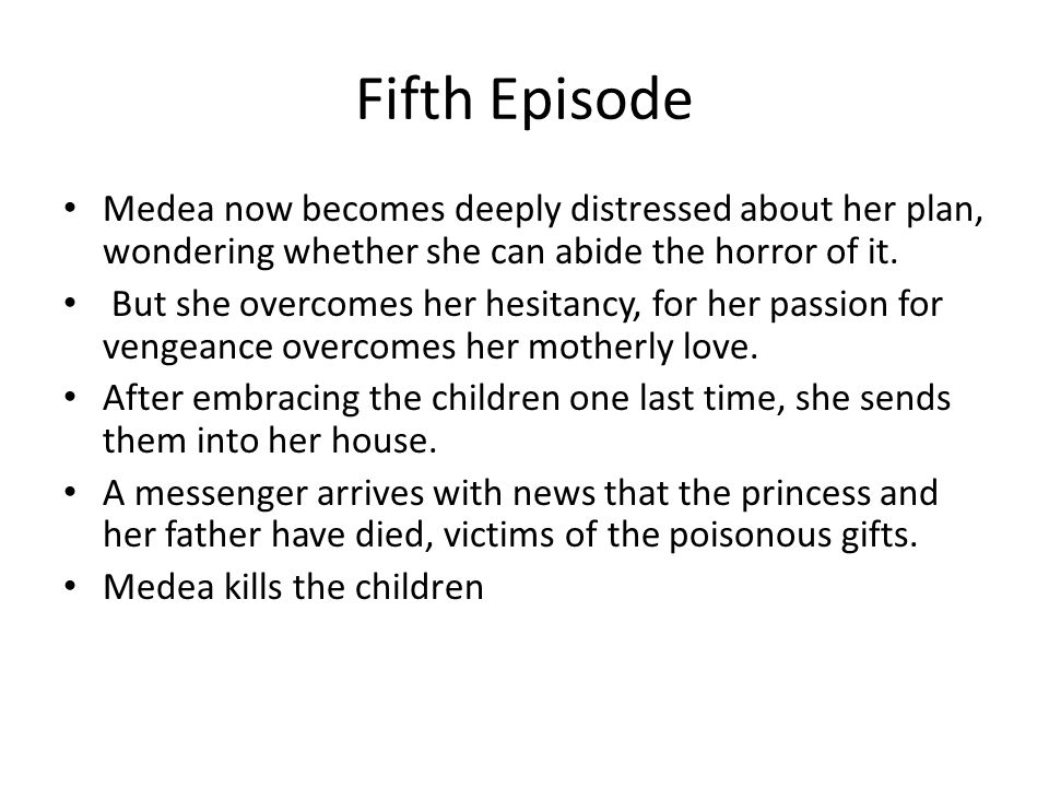 Fifth Episode Medea now becomes deeply distressed about her plan, wondering whether she can abide the horror of it.