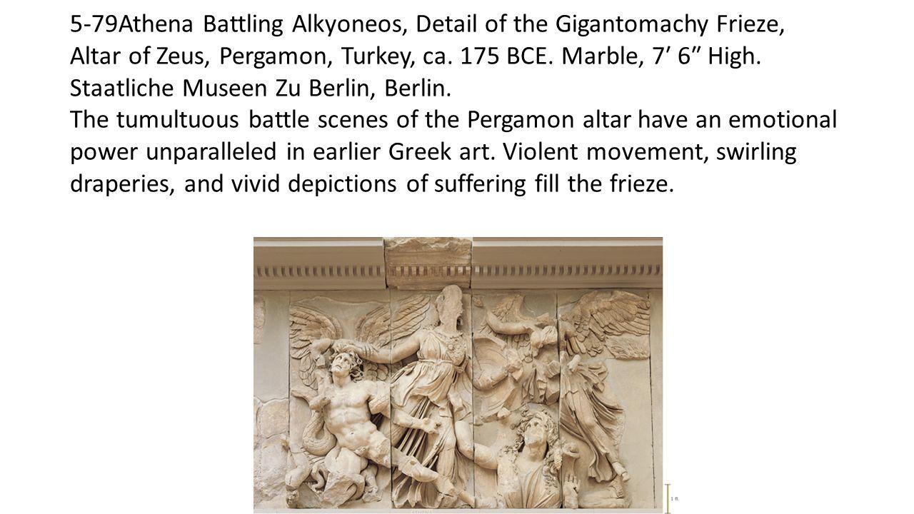 5-79Athena Battling Alkyoneos, Detail of the Gigantomachy Frieze, Altar of Zeus, Pergamon, Turkey, ca. 175 BCE. Marble, 7′ 6″ High. Staatliche Museen Zu Berlin, Berlin.