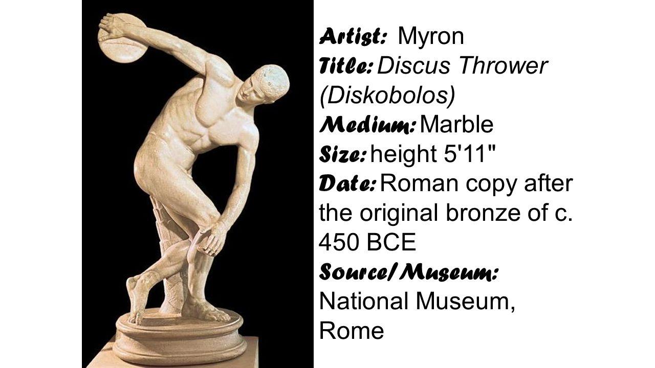 Artist: Myron Title: Discus Thrower (Diskobolos) Medium: Marble. Size: height 5 11 Date: Roman copy after the original bronze of c. 450 BCE.