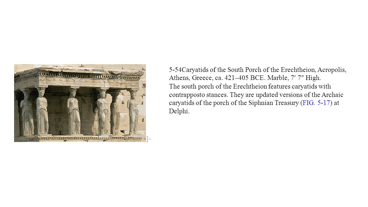 5-54Caryatids of the South Porch of the Erechtheion, Acropolis, Athens, Greece, ca. 421–405 BCE. Marble, 7′ 7″ High.