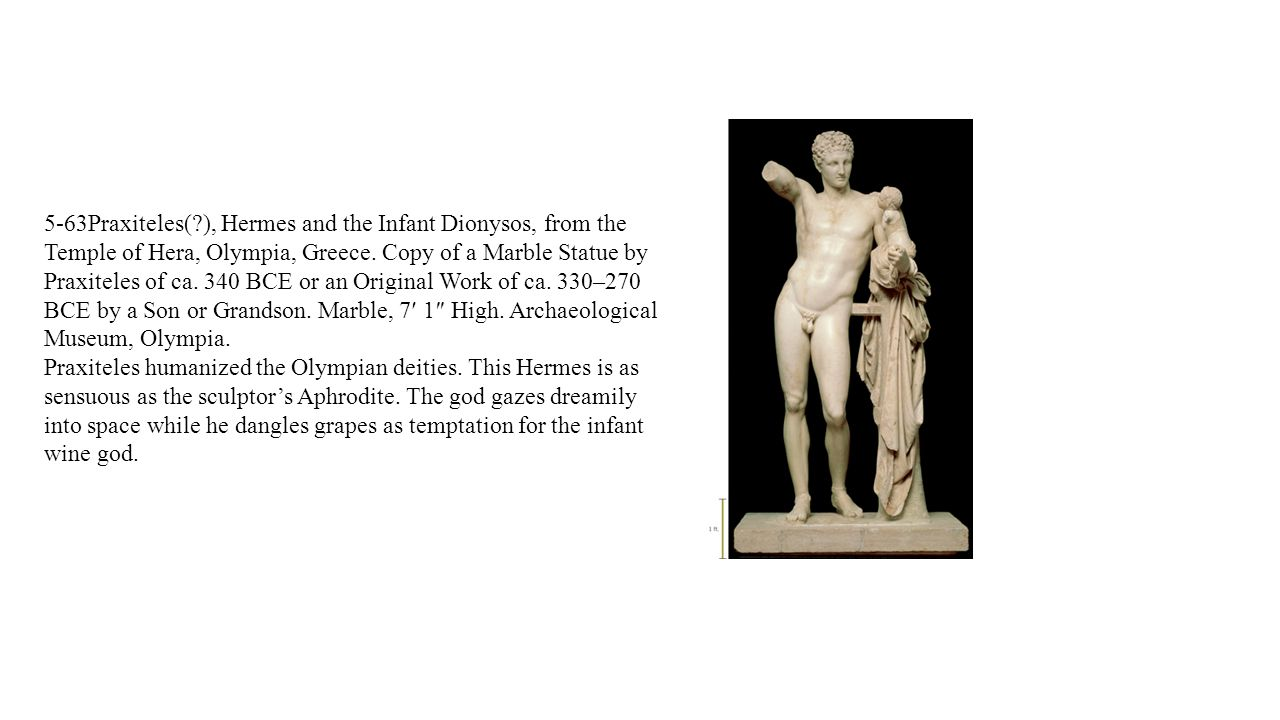5-63Praxiteles( ), Hermes and the Infant Dionysos, from the Temple of Hera, Olympia, Greece. Copy of a Marble Statue by Praxiteles of ca. 340 BCE or an Original Work of ca. 330–270 BCE by a Son or Grandson. Marble, 7′ 1″ High. Archaeological Museum, Olympia.